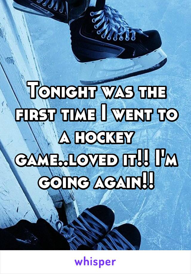 Tonight was the first time I went to a hockey game..loved it!! I'm going again!!