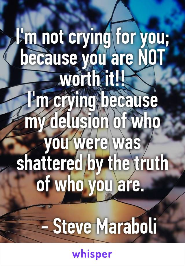 I'm not crying for you; because you are NOT worth it!! I'm crying because my delusion of who you were was shattered by the truth of who you are.       - Steve Maraboli