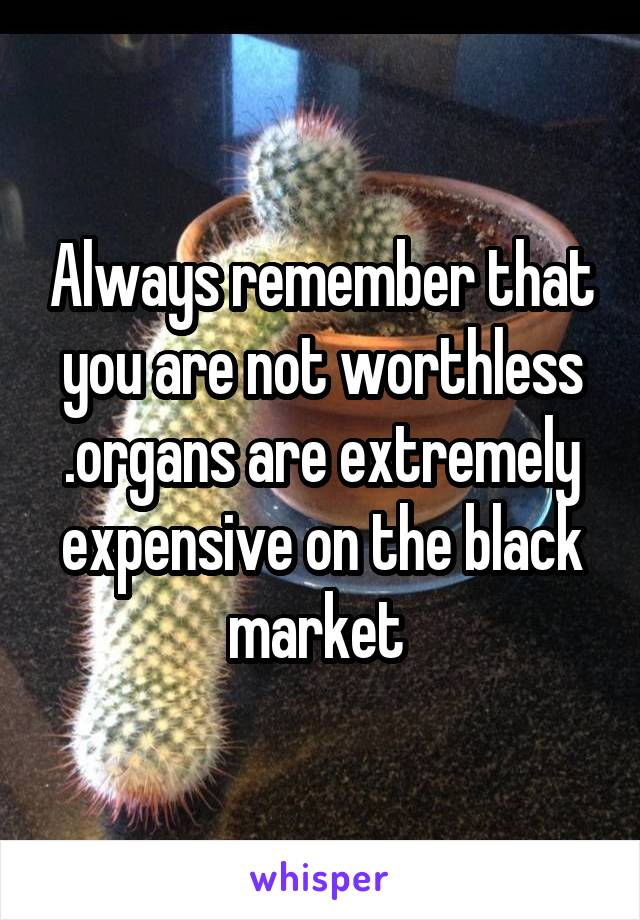 Always remember that you are not worthless .organs are extremely expensive on the black market