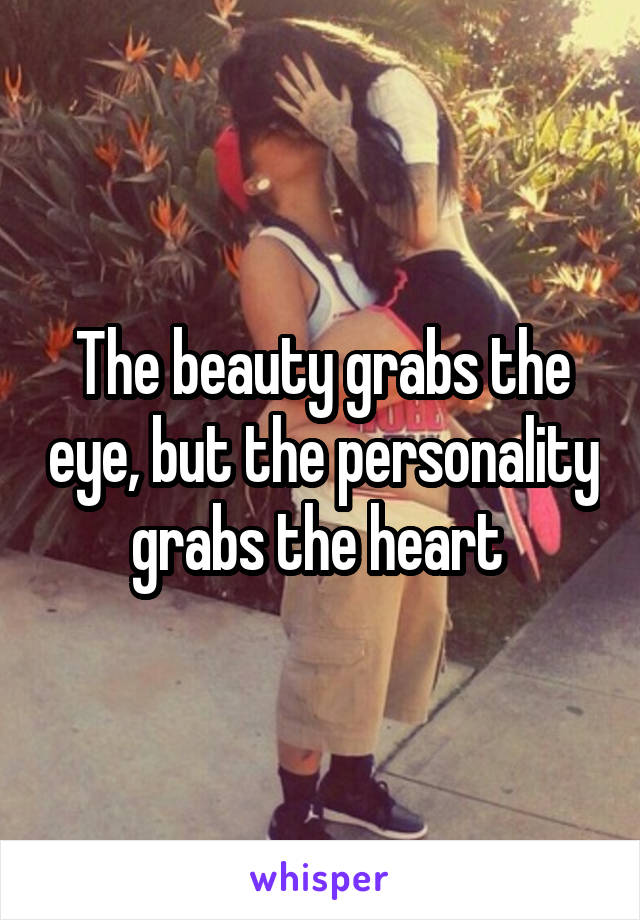 The beauty grabs the eye, but the personality grabs the heart