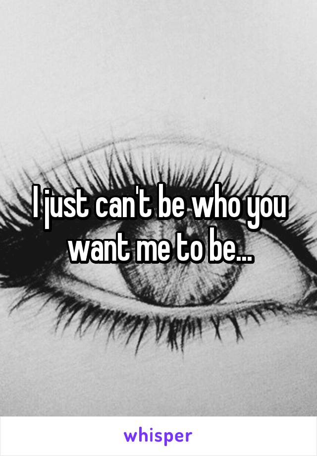I just can't be who you want me to be...