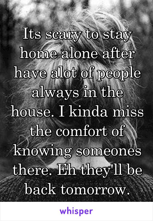 Its scary to stay home alone after have alot of people always in the house. I kinda miss the comfort of knowing someones there. Eh they'll be back tomorrow.