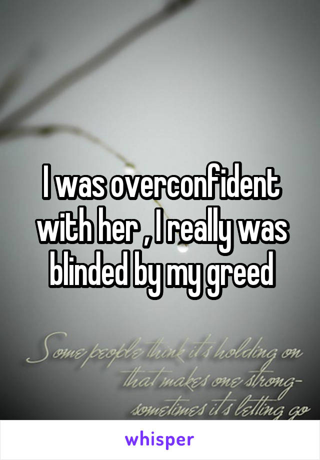 I was overconfident with her , I really was blinded by my greed