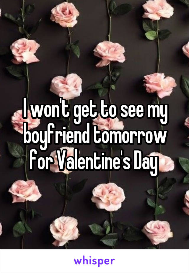 I won't get to see my boyfriend tomorrow for Valentine's Day