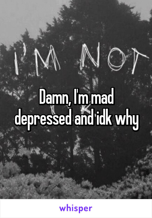 Damn, I'm mad depressed and idk why