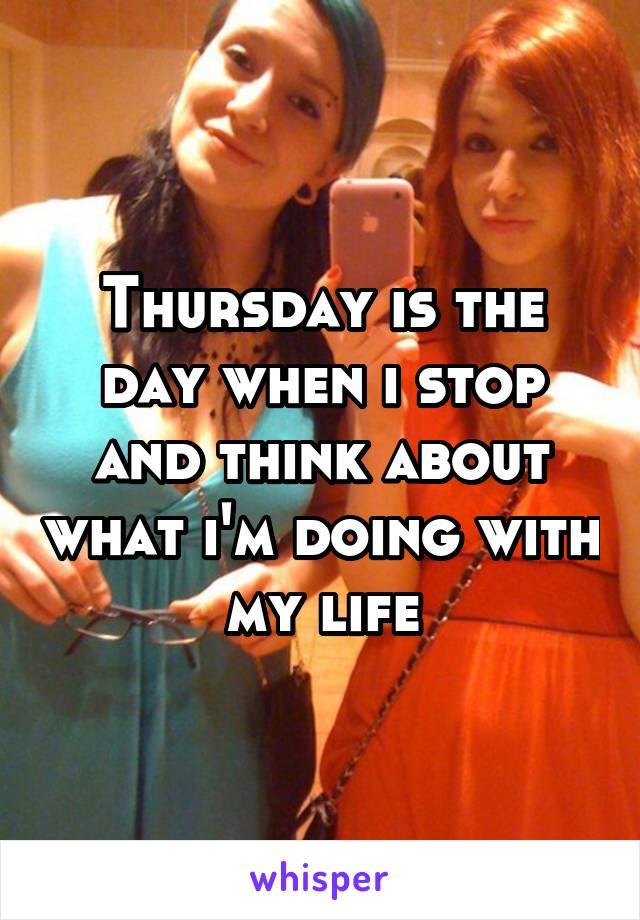 Thursday is the day when i stop and think about what i'm doing with my life