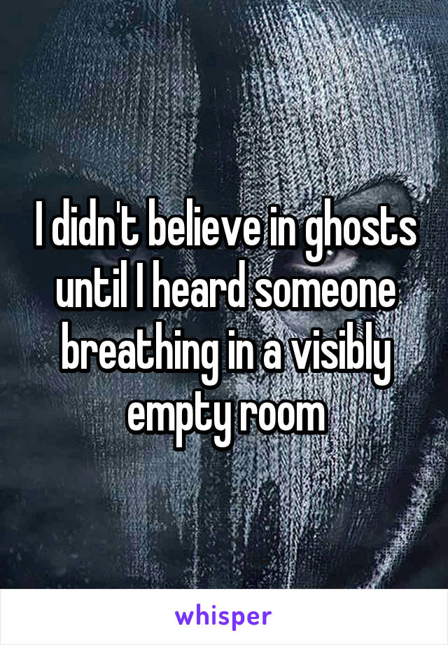 I didn't believe in ghosts until I heard someone breathing in a visibly empty room