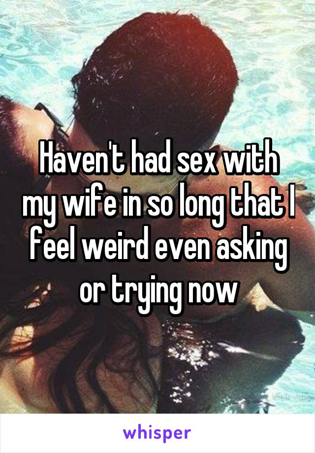 Haven't had sex with my wife in so long that I feel weird even asking or trying now