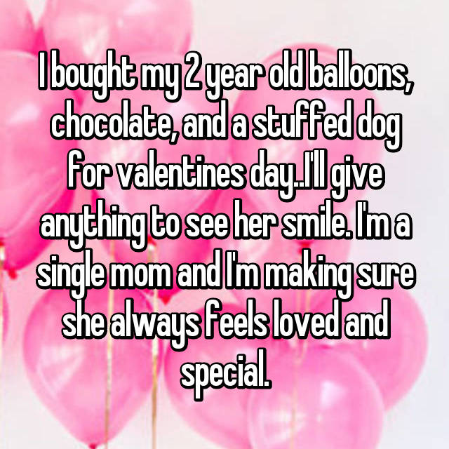 I bought my 2 year old balloons, chocolate, and a stuffed dog for valentines day..I'll give anything to see her smile. I'm a single mom and I'm making sure she always feels loved and special.