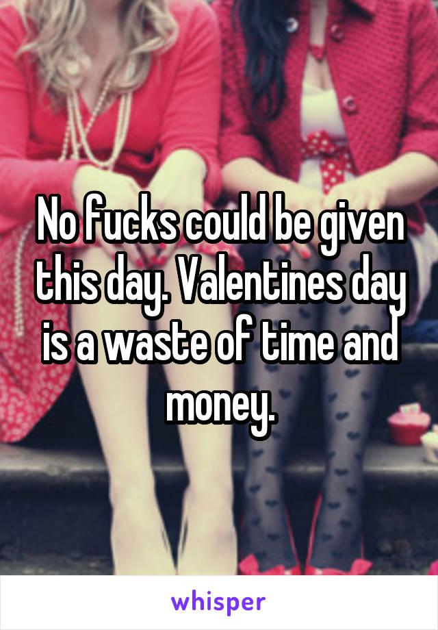No fucks could be given this day. Valentines day is a waste of time and money.