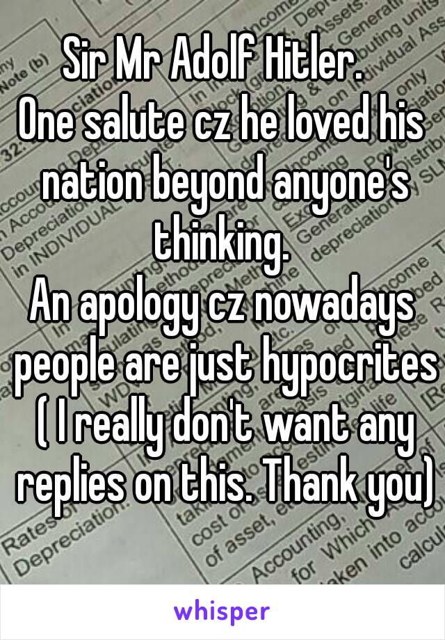 Sir Mr Adolf Hitler.   One salute cz he loved his nation beyond anyone's thinking.  An apology cz nowadays people are just hypocrites ( I really don't want any replies on this. Thank you)