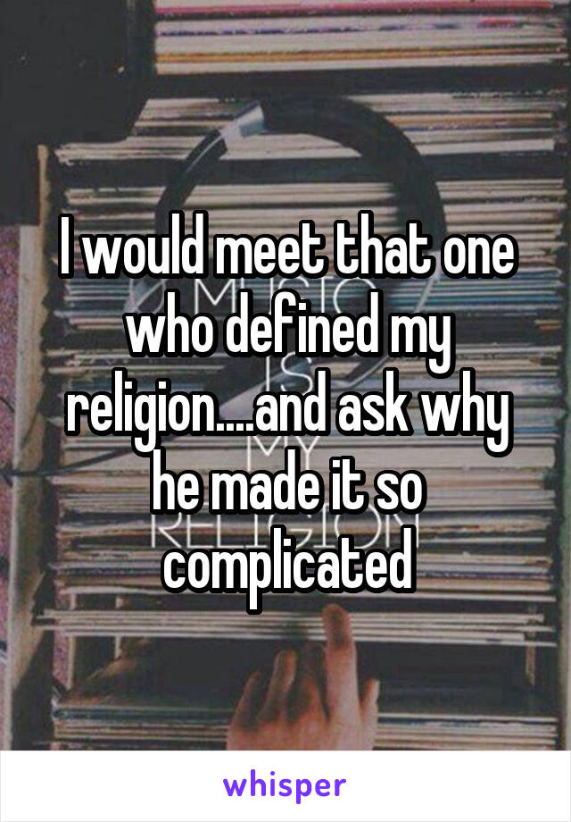 I would meet that one who defined my religion....and ask why he made it so complicated