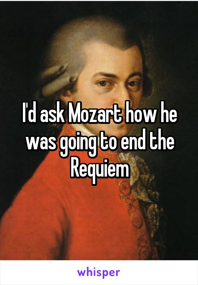 I'd ask Mozart how he was going to end the Requiem