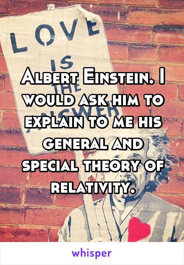 Albert Einstein. I would ask him to explain to me his general and special theory of relativity.