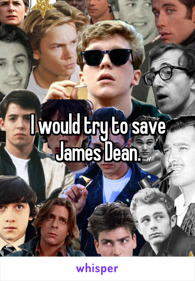I would try to save James Dean.
