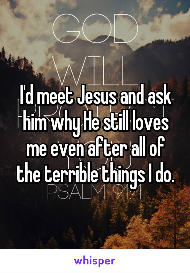 I'd meet Jesus and ask him why He still loves me even after all of the terrible things I do.