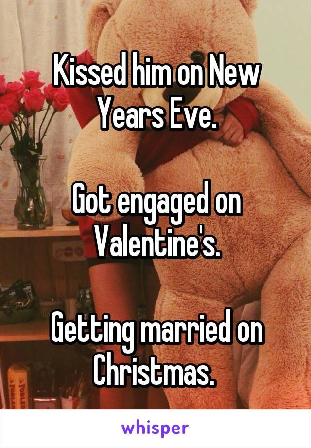 Kissed him on New Years Eve.  Got engaged on Valentine's.  Getting married on Christmas.