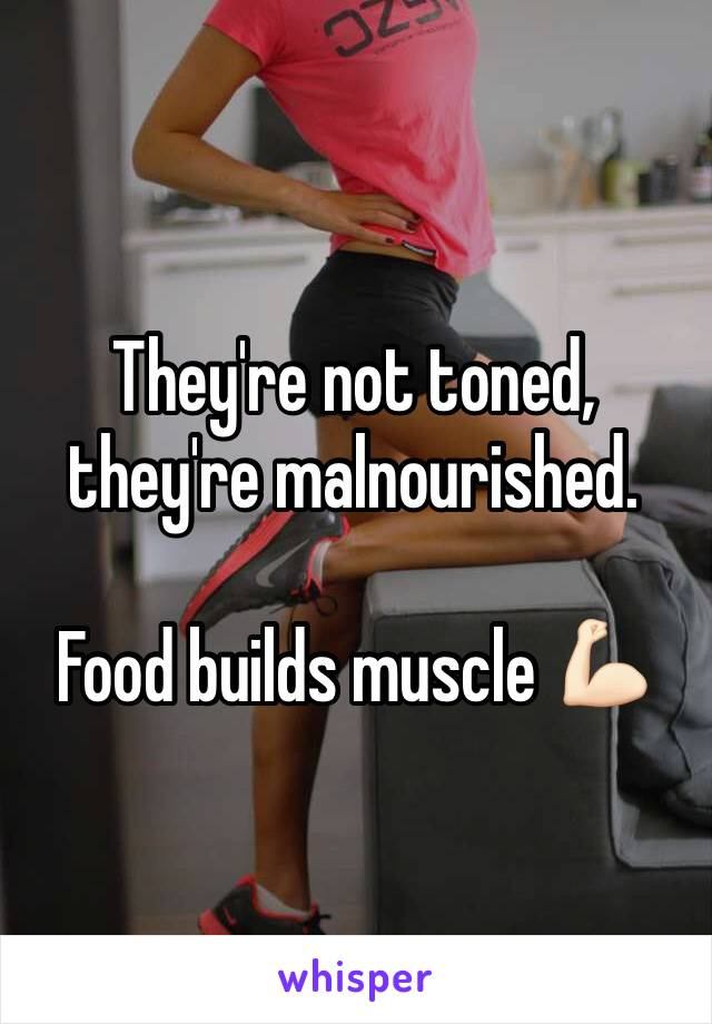 They're not toned, they're malnourished.  Food builds muscle 💪🏻
