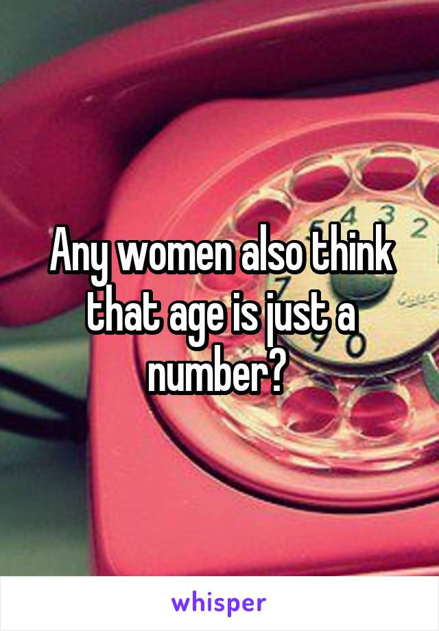 Any women also think that age is just a number?
