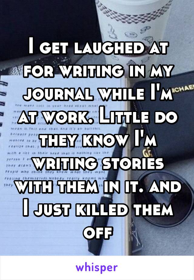 I get laughed at for writing in my journal while I'm at work. Little do they know I'm writing stories with them in it. and I just killed them off