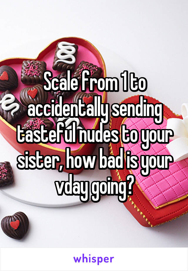 Scale from 1 to accidentally sending tasteful nudes to your sister, how bad is your vday going?