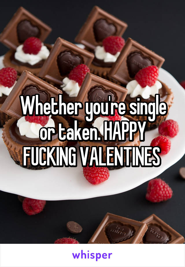 Whether you're single or taken. HAPPY FUCKING VALENTINES