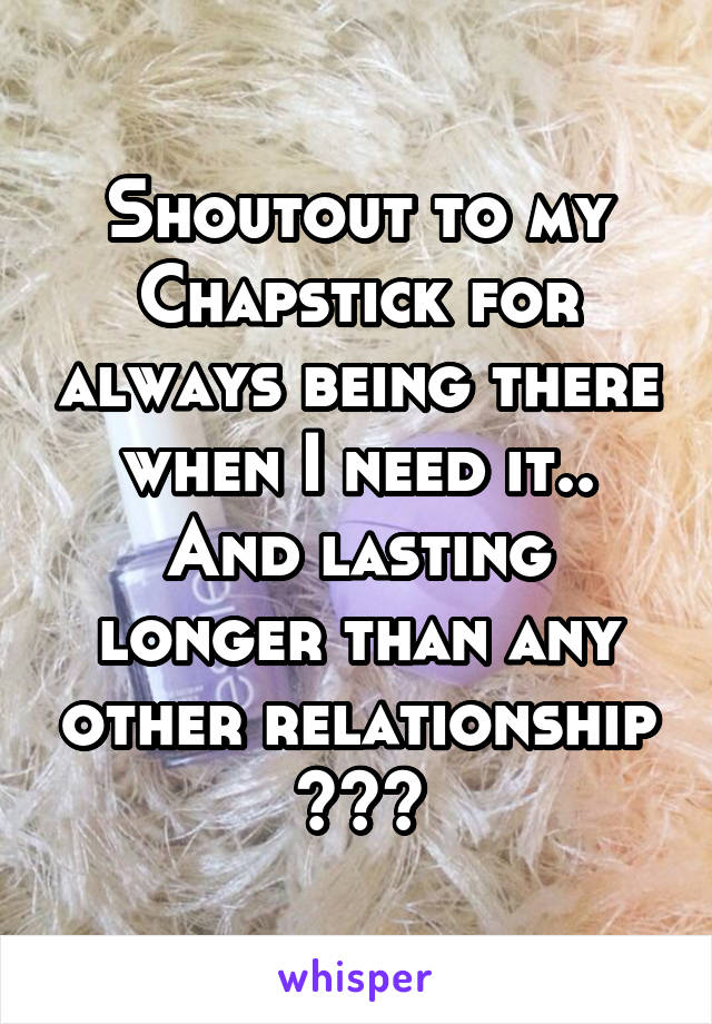 Shoutout to my Chapstick for always being there when I need it.. And lasting longer than any other relationship 😂😂😂