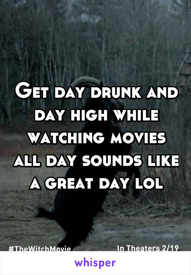 Get day drunk and day high while watching movies all day sounds like a great day lol