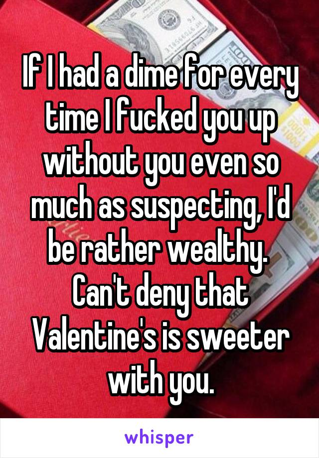 If I had a dime for every time I fucked you up without you even so much as suspecting, I'd be rather wealthy.  Can't deny that Valentine's is sweeter with you.