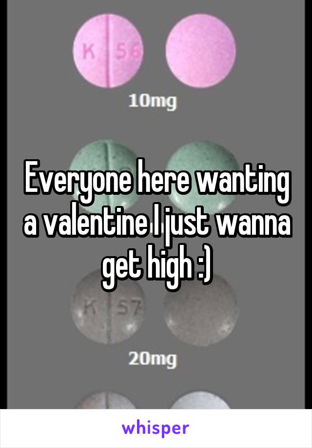 Everyone here wanting a valentine I just wanna get high :)
