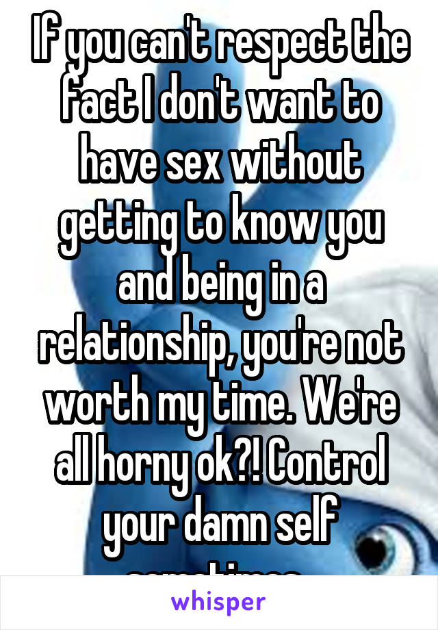 If you can't respect the fact I don't want to have sex without getting to know you and being in a relationship, you're not worth my time. We're all horny ok?! Control your damn self sometimes.