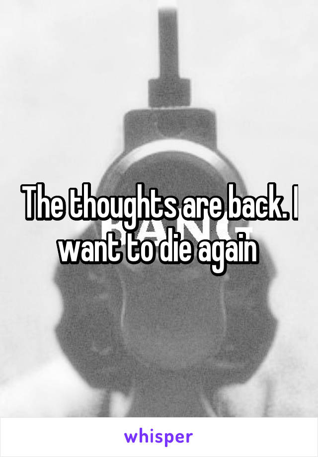 The thoughts are back. I want to die again