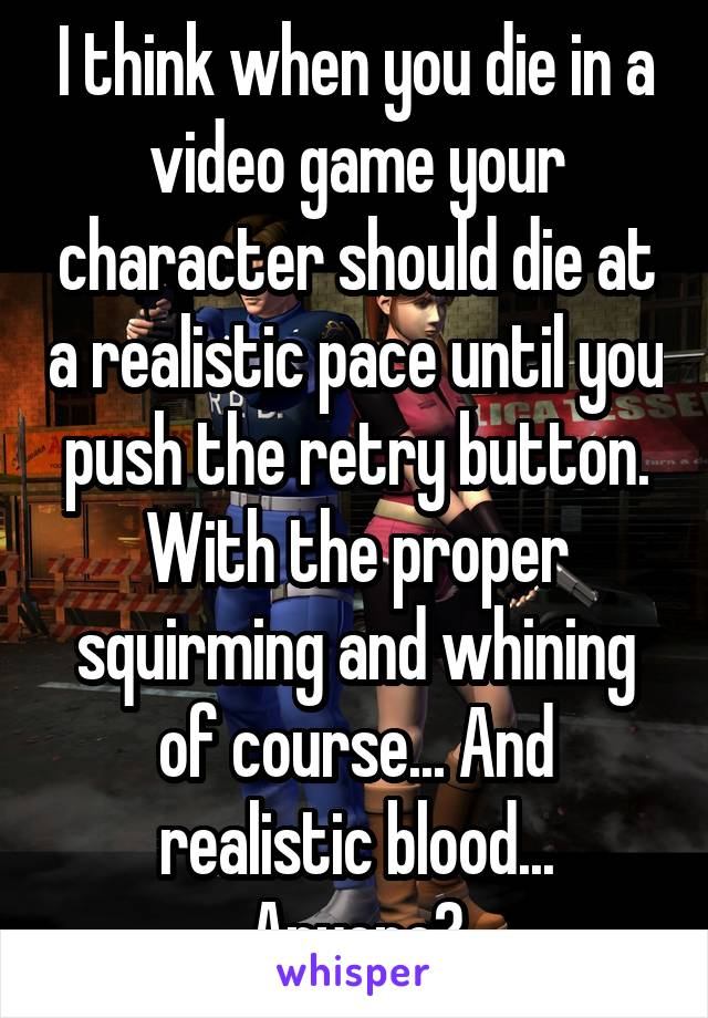 I think when you die in a video game your character should die at a realistic pace until you push the retry button. With the proper squirming and whining of course... And realistic blood... Anyone?