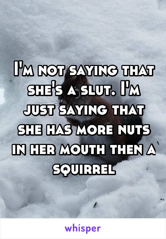 I'm not saying that she's a slut. I'm just saying that she has more nuts in her mouth then a squirrel