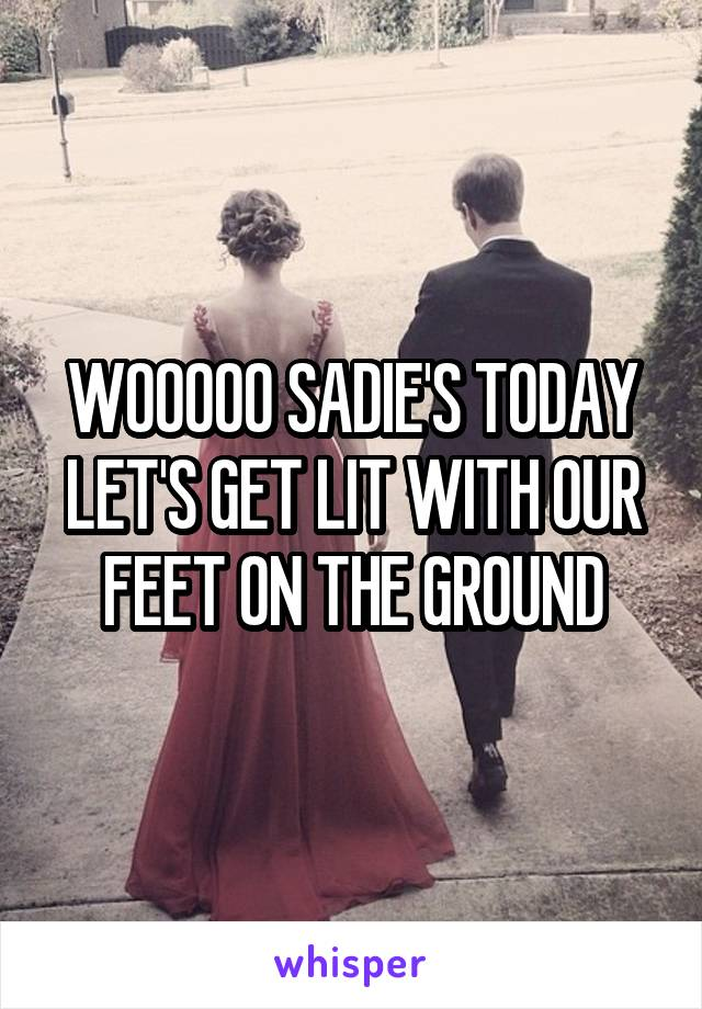 WOOOOO SADIE'S TODAY LET'S GET LIT WITH OUR FEET ON THE GROUND