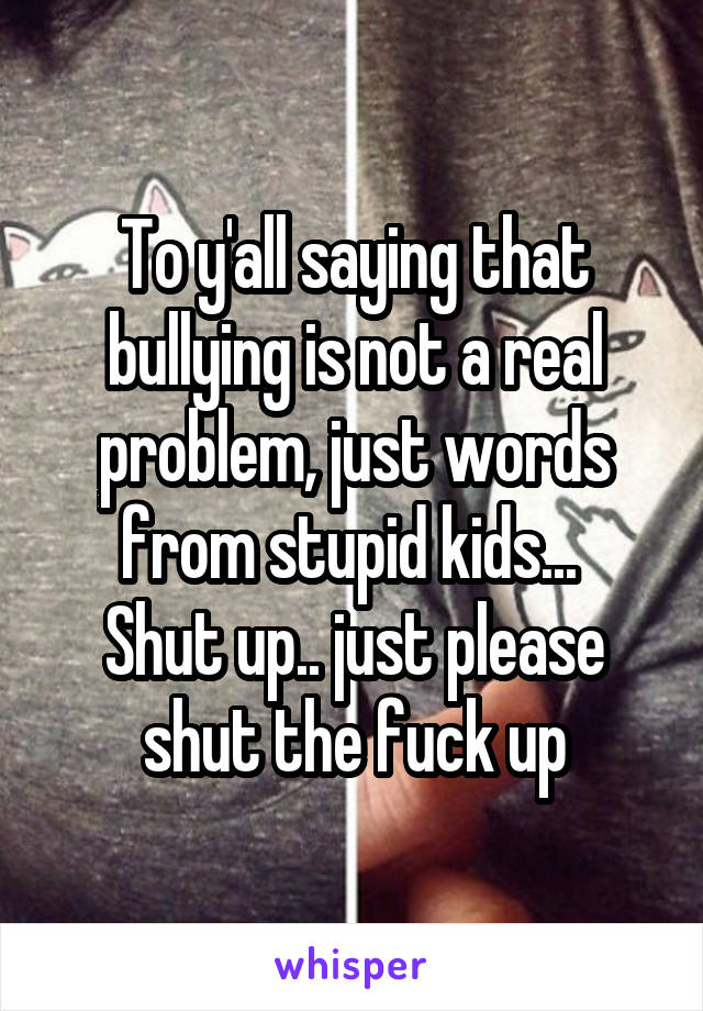 To y'all saying that bullying is not a real problem, just words from stupid kids...  Shut up.. just please shut the fuck up