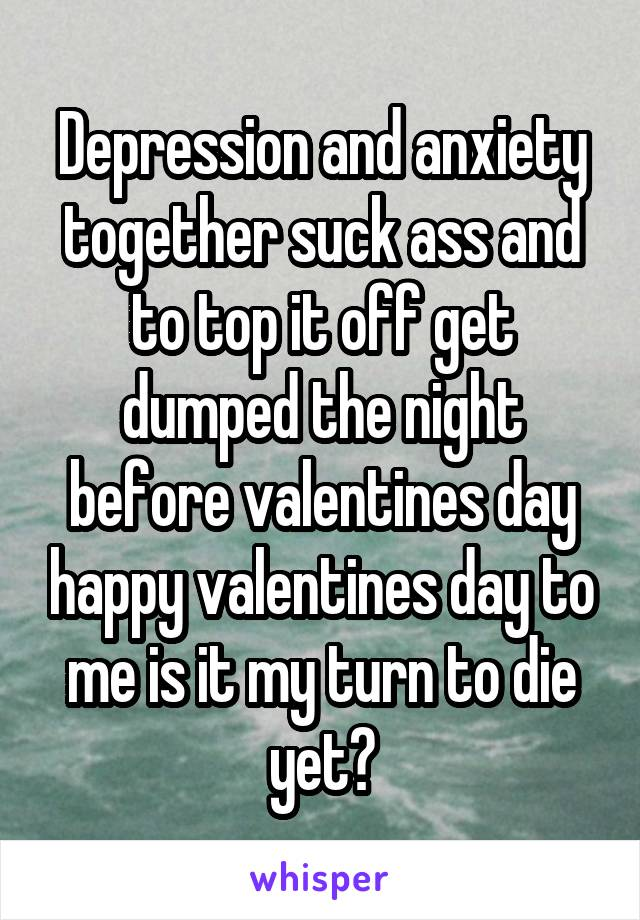Depression and anxiety together suck ass and to top it off get dumped the night before valentines day happy valentines day to me is it my turn to die yet?