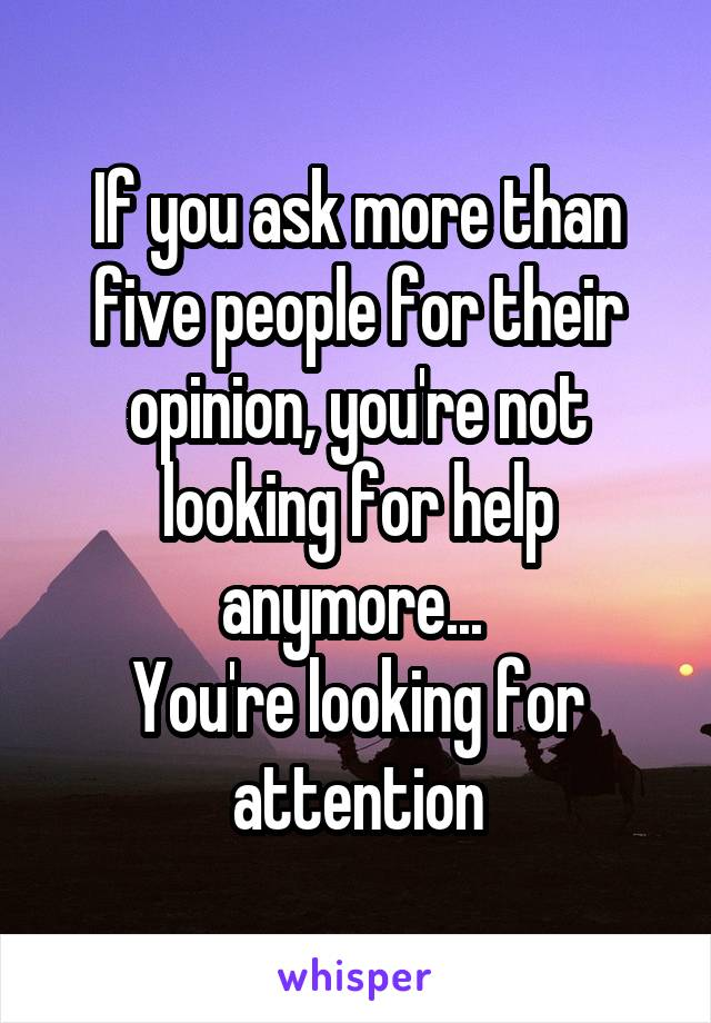 If you ask more than five people for their opinion, you're not looking for help anymore...  You're looking for attention