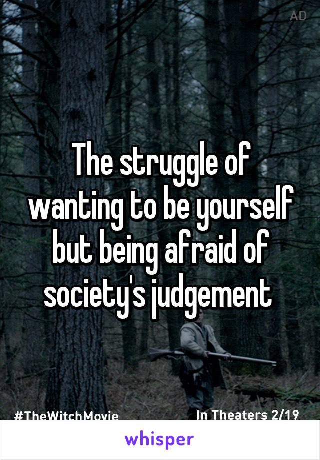 The struggle of wanting to be yourself but being afraid of society's judgement