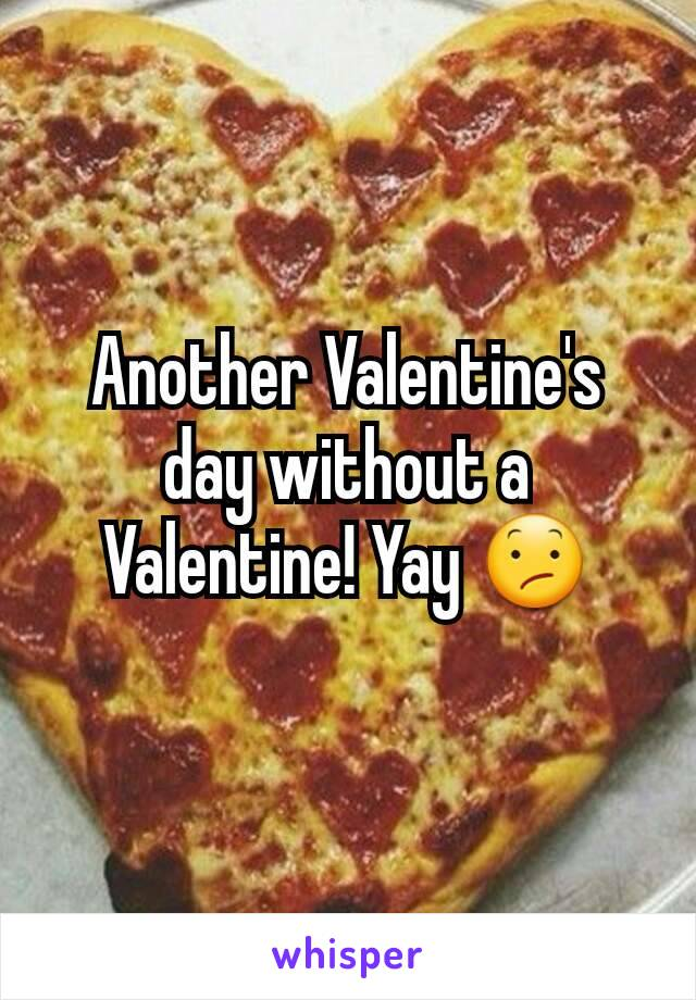 Another Valentine's day without a Valentine! Yay 😕