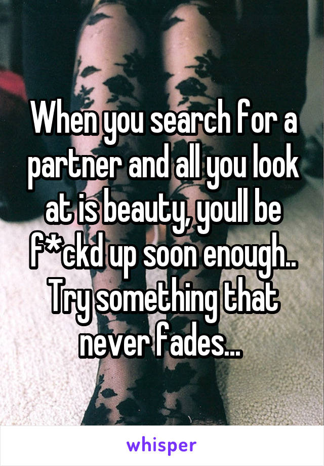 When you search for a partner and all you look at is beauty, youll be f*ckd up soon enough.. Try something that never fades...