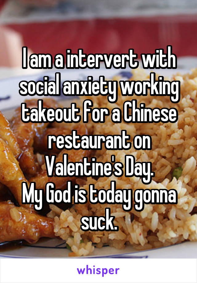 I am a intervert with social anxiety working takeout for a Chinese restaurant on Valentine's Day. My God is today gonna suck.