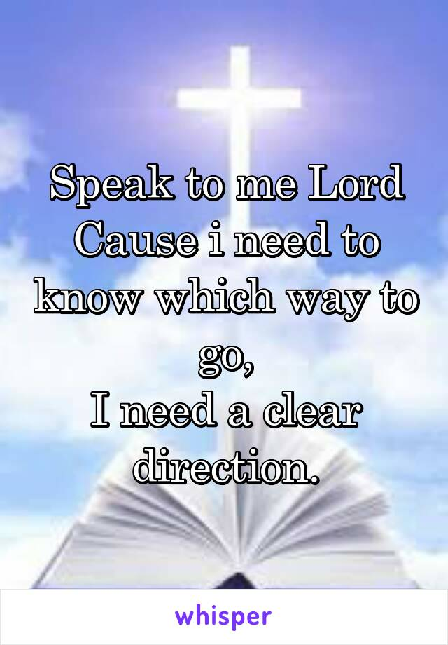 Speak to me Lord Cause i need to know which way to go, I need a clear direction.