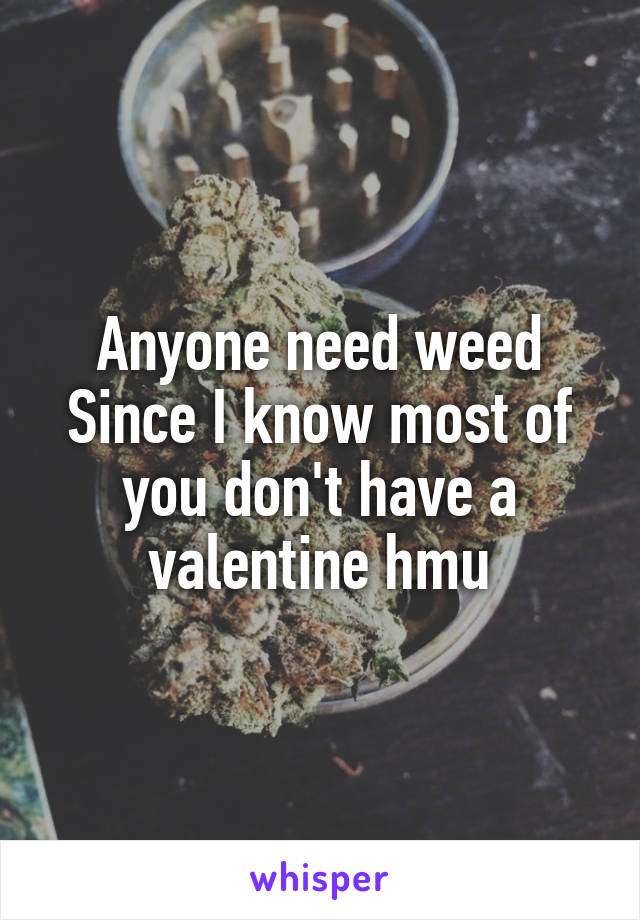 Anyone need weed Since I know most of you don't have a valentine hmu