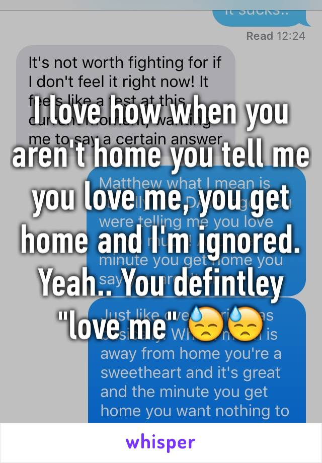 "I love how when you aren't home you tell me you love me, you get home and I'm ignored. Yeah.. You defintley ""love me"" 😓😓"