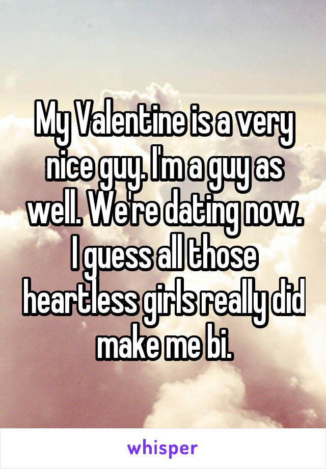 My Valentine is a very nice guy. I'm a guy as well. We're dating now. I guess all those heartless girls really did make me bi.