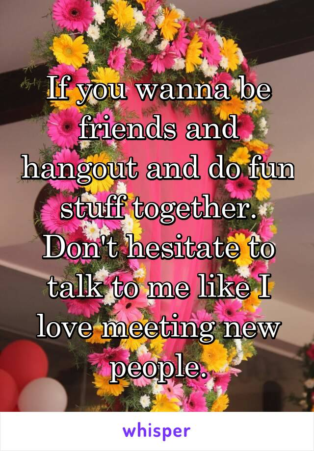 If you wanna be friends and hangout and do fun stuff together. Don't hesitate to talk to me like I love meeting new people.