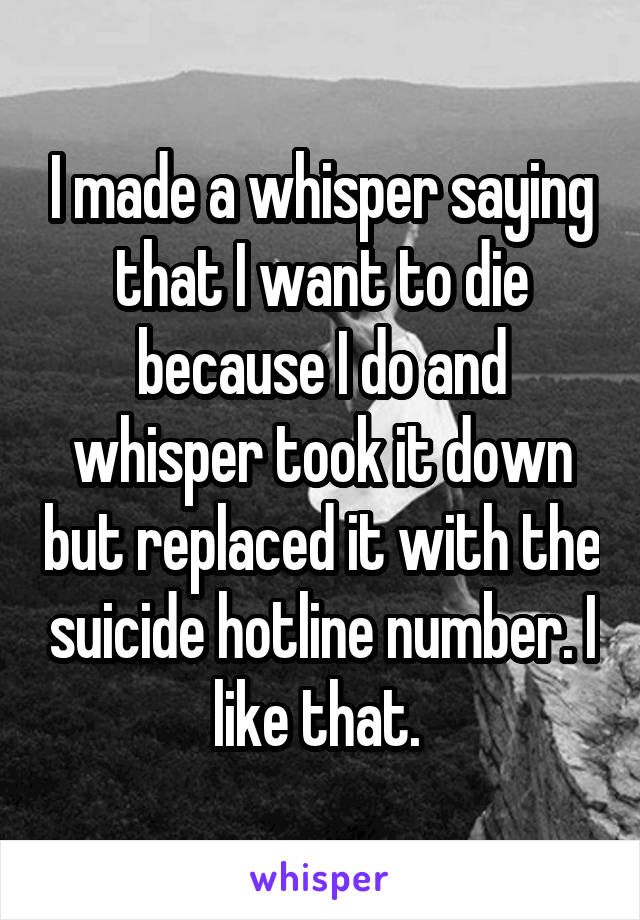 I made a whisper saying that I want to die because I do and whisper took it down but replaced it with the suicide hotline number. I like that.