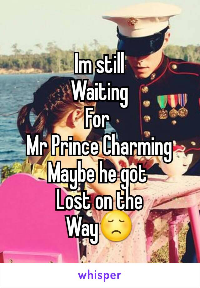 Im still Waiting For  Mr Prince Charming Maybe he got  Lost on the Way😞