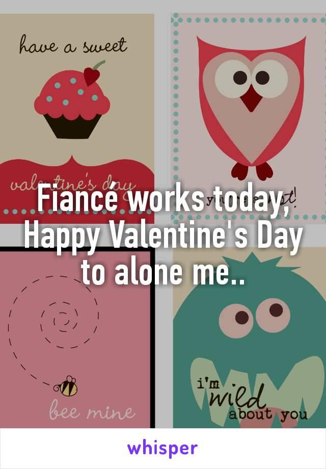Fiancé works today, Happy Valentine's Day to alone me..